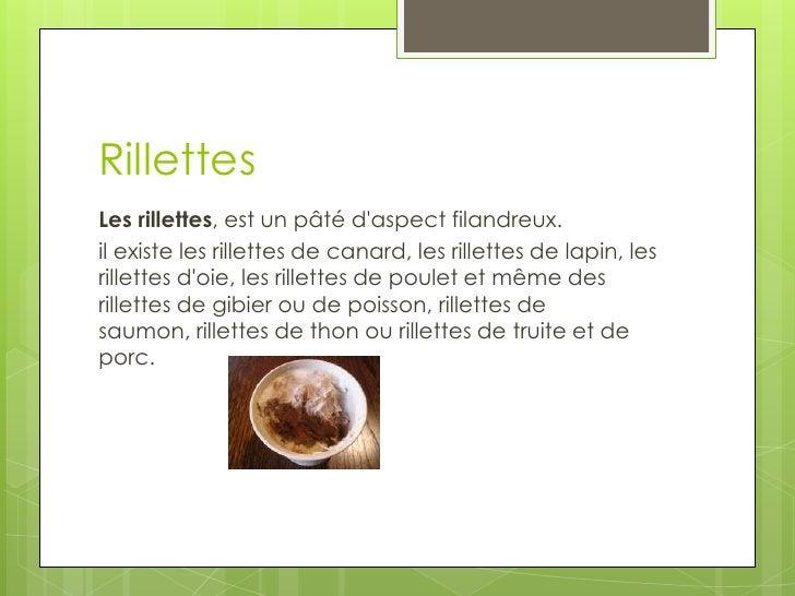 Rillettes<br />Les rillettes, est un pâté d'aspect filandreux.<br />il existe les rillettes de canard, les rillettes de la...
