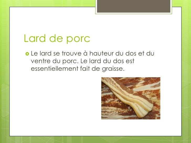 Lard de porc<br />Le lard se trouve à hauteur du dos et du ventre du porc. Le lard du dos est essentiellement fait de grai...