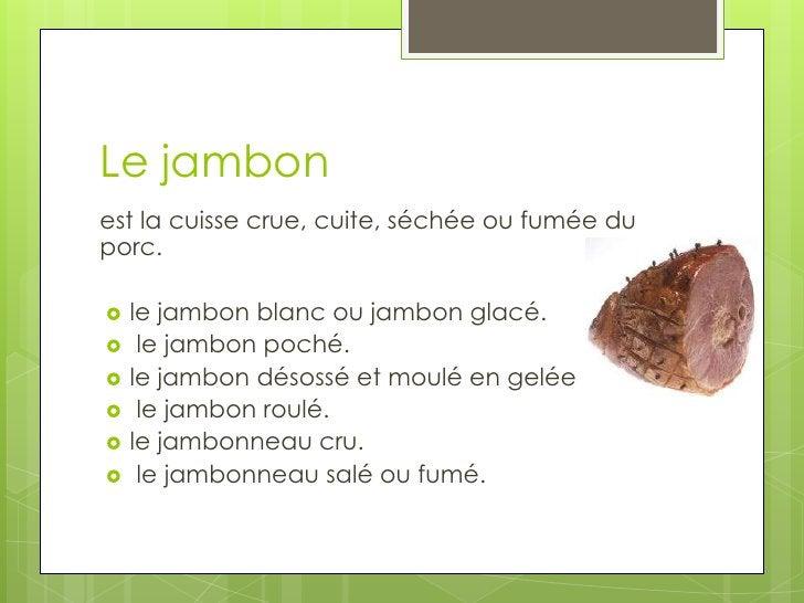 Le jambon<br />est la cuisse crue, cuite, séchée ou fumée du porc.<br />le jambon blanc ou jambon glacé.<br /> le jambon p...