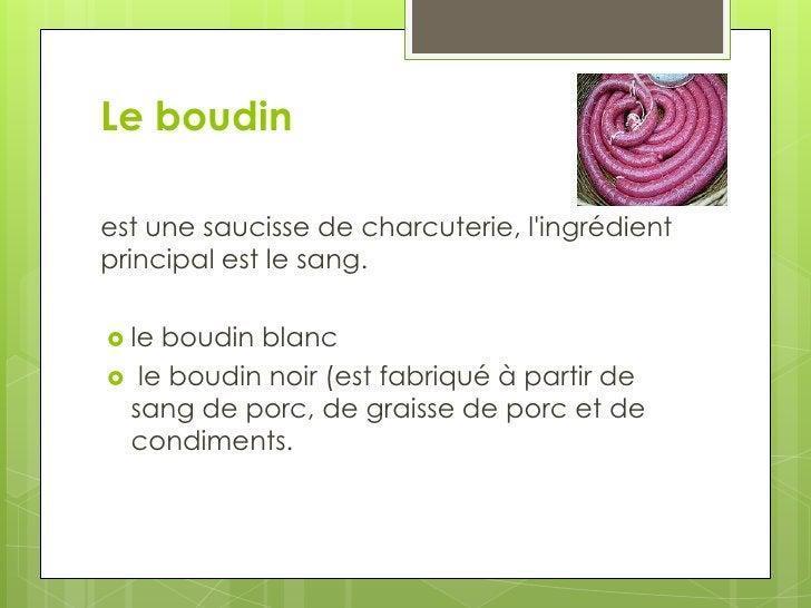 Leboudin<br />est une saucisse de charcuterie, l'ingrédient principal est le sang.<br />le boudin blanc<br /> le boudin no...