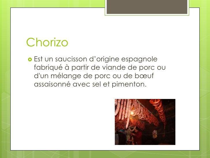 Chorizo<br />Est un saucisson d'origine espagnole fabriqué à partir de viande de porc ou d'un mélange de porc ou de bœuf ...