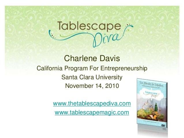 Charlene Davis California Program For Entrepreneurship Santa Clara University November 14, 2010 www.thetablescapediva.com ...