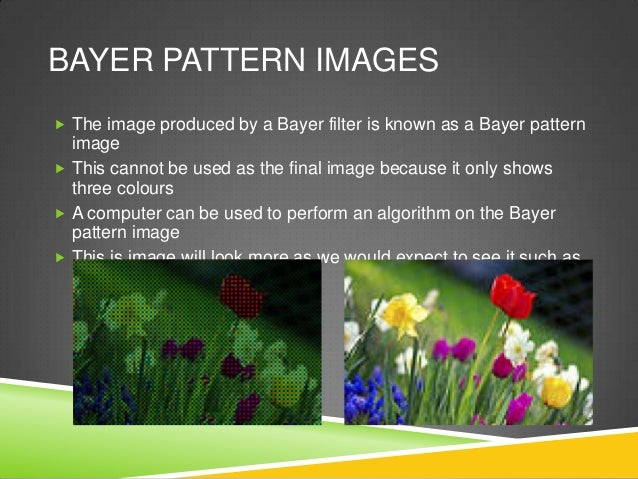 BAYER PATTERN IMAGES  The image produced by a Bayer filter is known as a Bayer pattern image  This cannot be used as the...