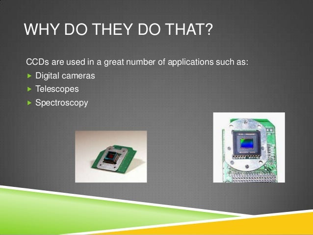 WHY DO THEY DO THAT? CCDs are used in a great number of applications such as:  Digital cameras  Telescopes  Spectroscopy