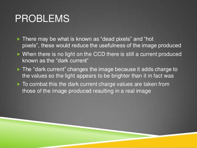 """PROBLEMS  There may be what is known as """"dead pixels"""" and """"hot pixels"""", these would reduce the usefulness of the image pr..."""