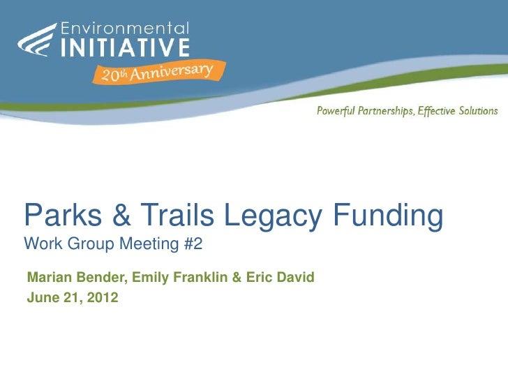 Parks & Trails Legacy FundingWork Group Meeting #2Marian Bender, Emily Franklin & Eric DavidJune 21, 2012