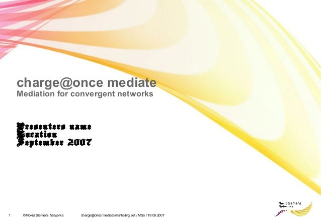 charge@once mediate  Mediation for convergent networks  Presenters name  Location  September 2007  1 © Nokia Siemens Netwo...