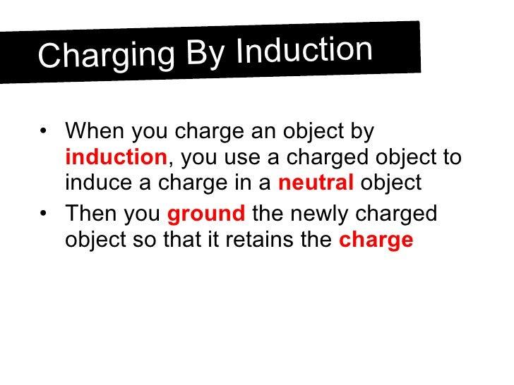 <ul><li>When you charge an object by  induction , you use a charged object to induce a charge in a  neutral  object </li><...