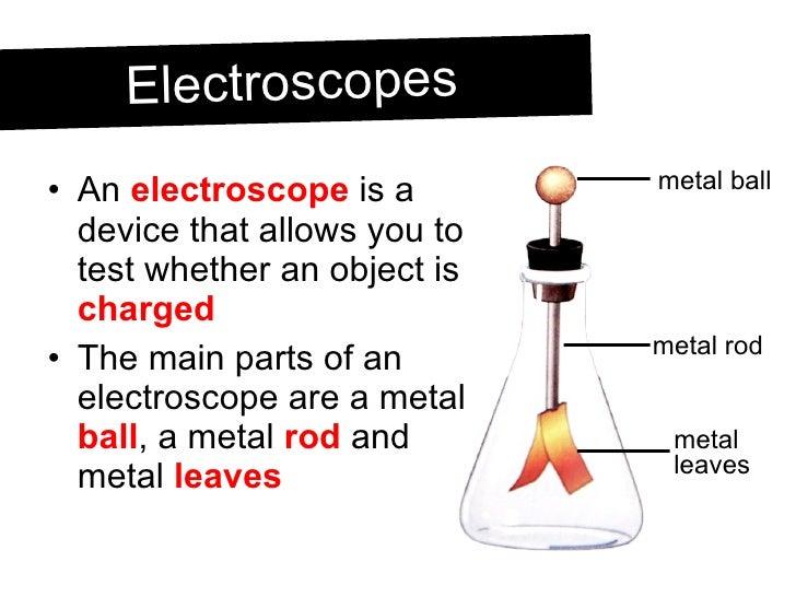 <ul><li>An  electroscope  is a device that allows you to test whether an object is  charged </li></ul><ul><li>The main par...