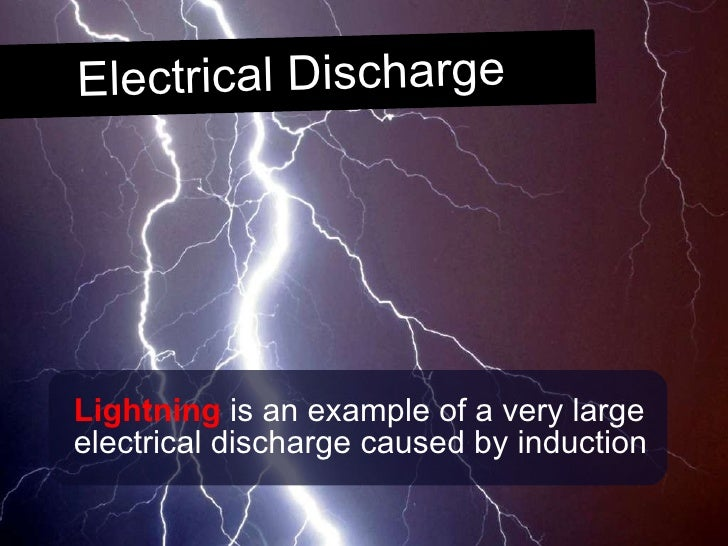 <ul><li>Lightning  is an example of a very large electrical discharge caused by induction </li></ul>Electrical Discharge