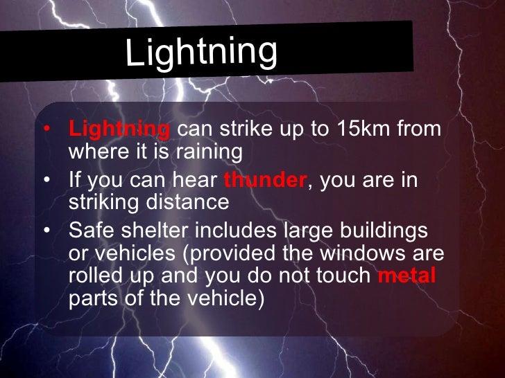 Lightning <ul><li>Lightning  can strike up to 15km from where it is raining </li></ul><ul><li>If you can hear  thunder , y...