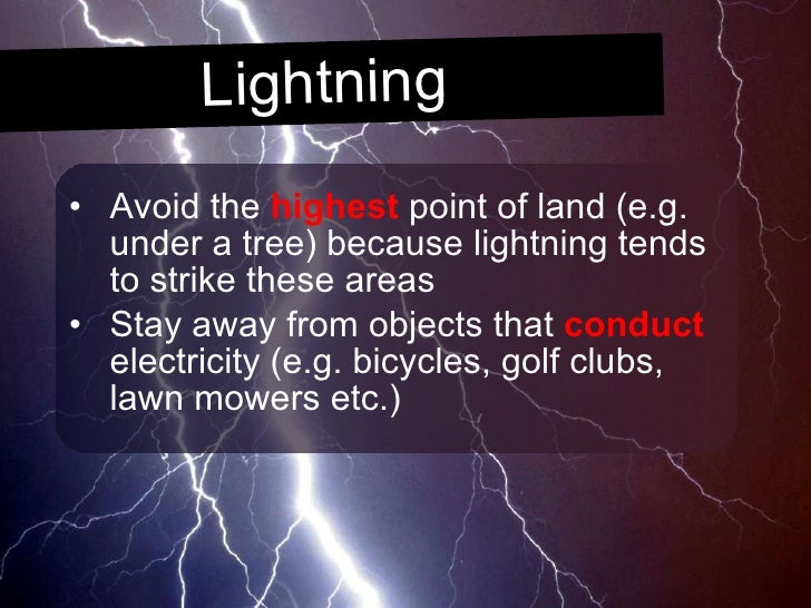 Lightning <ul><li>Avoid the  highest  point of land (e.g. under a tree) because lightning tends to strike these areas </li...
