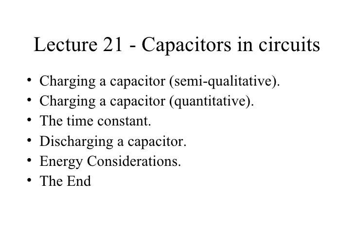 Lecture 21 - Capacitors in circuits <ul><li>Charging a capacitor (semi-qualitative). </li></ul><ul><li>Charging a capacito...