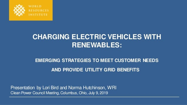 CHARGING ELECTRIC VEHICLES WITH RENEWABLES: EMERGING STRATEGIES TO MEET CUSTOMER NEEDS AND PROVIDE UTILITY GRID BENEFITS P...