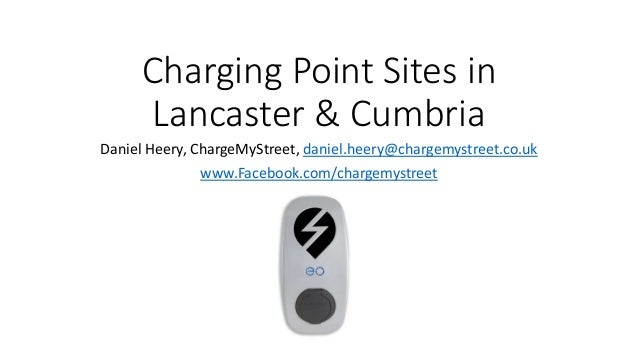 Charging Point Sites in Lancaster & Cumbria Daniel Heery, ChargeMyStreet, daniel.heery@chargemystreet.co.uk www.Facebook.c...