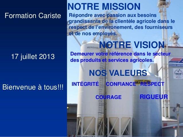 Formation Cariste 17 juillet 2013 Bienvenue à tous!!! NOTRE MISSION Répondre avec passion aux besoins grandissants de la c...
