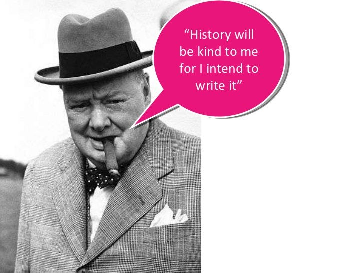 """"""" History will be kind to me for I intend to write it"""""""