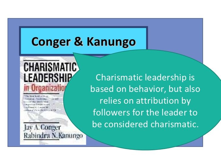 Conger & Kanungo Charismatic leadership is based on behavior, but also relies on attribution by followers for the leader t...