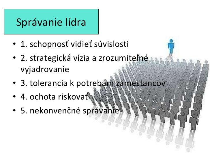 Správanie lídra <ul><li>1. schopnosť vidieť súvislosti </li></ul><ul><li>2. strategická vízia a zrozumiteľné vyjadrovanie ...