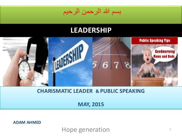 الرحيم الرحمن هللا بسم 1 CHARISMATIC LEADER & PUBLIC SPEAKING MAY, 2015 ADAM AHMED Hope generation LEADERSHIP