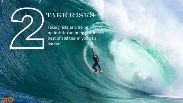Take Risks Taking risks and being optimistic can bring out the best of abilities in you as a leader