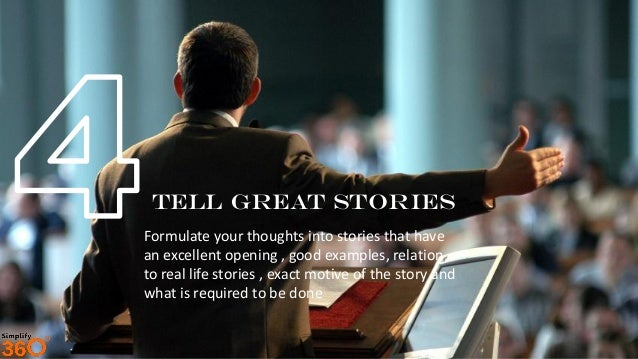 Tell Great Stories Formulate your thoughts into stories that have an excellent opening , good examples, relation to real l...