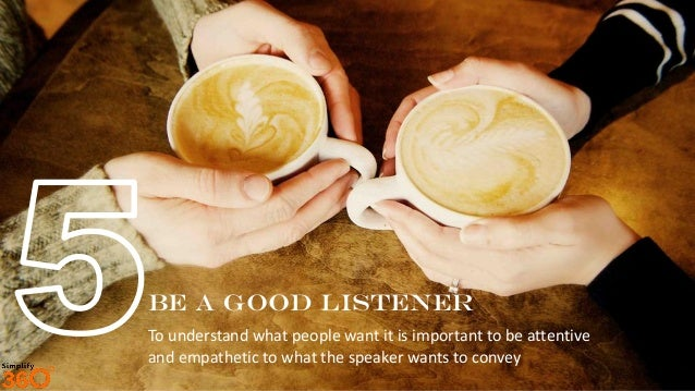 BE a good listener To understand what people want it is important to be attentive and empathetic to what the speaker wants...