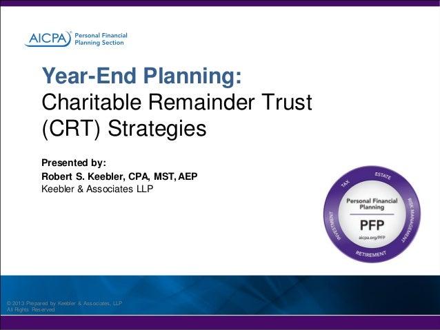 Year-End Planning: Charitable Remainder Trust (CRT) Strategies Presented by: Robert S. Keebler, CPA, MST, AEP Keebler & As...