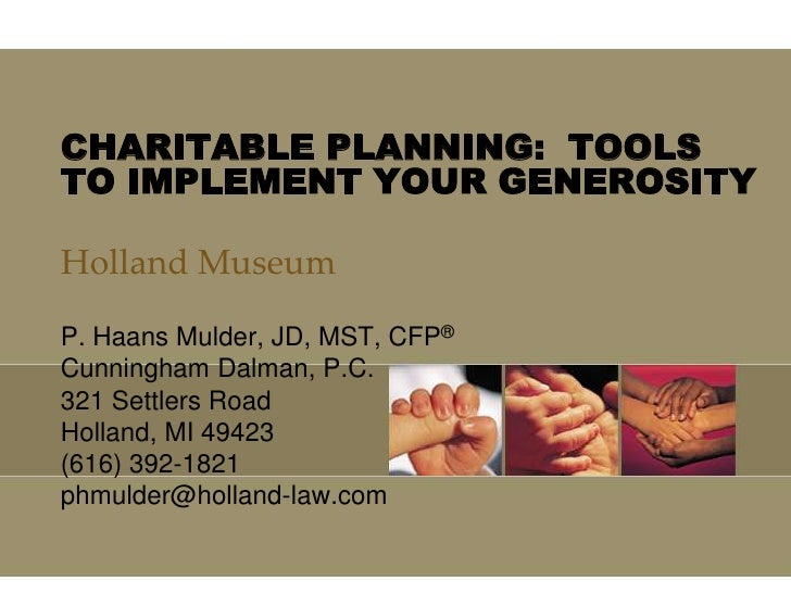CHARITABLE PLANNING:  TOOLS TO IMPLEMENT YOUR GENEROSITY<br />Holland Museum<br />P. Haans Mulder, JD, MST, CFP®<br />Cunn...