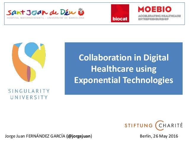 Collaboration in Digital Healthcare using Exponential Technologies Jorge Juan FERNÁNDEZ GARCÍA (@jorgejuan) Berlin, 26 May...