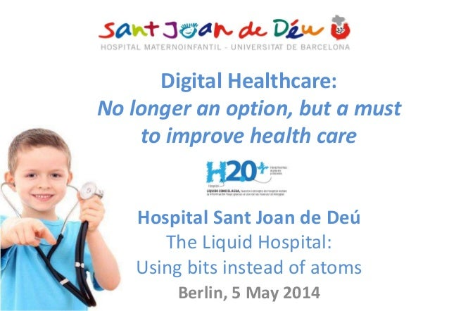 Digital Healthcare: No longer an option, but a must to improve health care Hospital Sant Joan de Deú The Liquid Hospital: ...