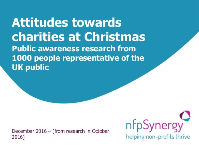 Attitudes towards charities at Christmas Public awareness research from 1000 people representative of the UK public Decemb...
