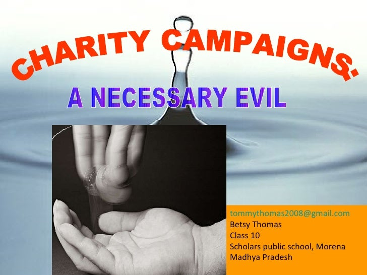 A NECESSARY EVIL CHARITY CAMPAIGNS: [email_address] Betsy Thomas Class 10 Scholars public school, Morena Madhya Pradesh