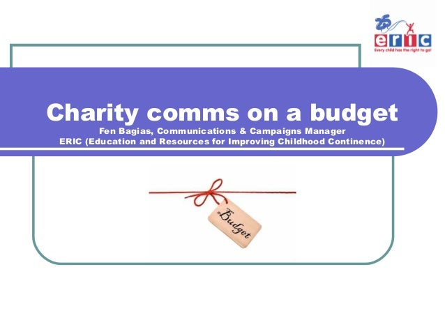Charity comms on a budget Fen Bagias, Communications & Campaigns Manager ERIC (Education and Resources for Improving Child...