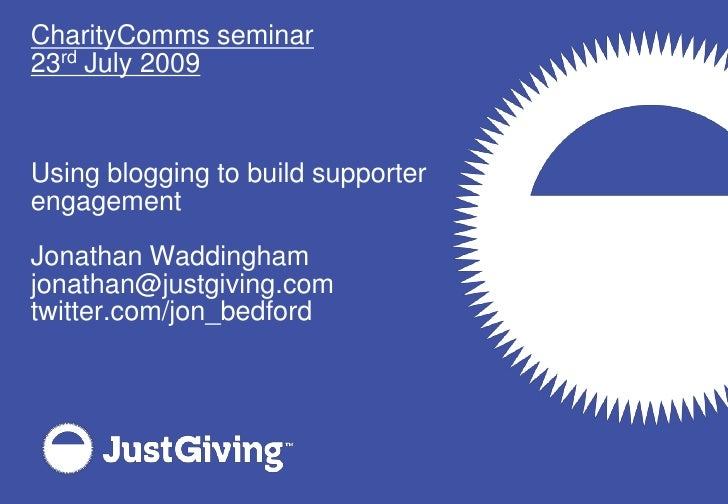 CharityComms seminar<br />23rd July 2009<br />Using blogging to build supporter engagement<br />Jonathan Waddingham<br />j...
