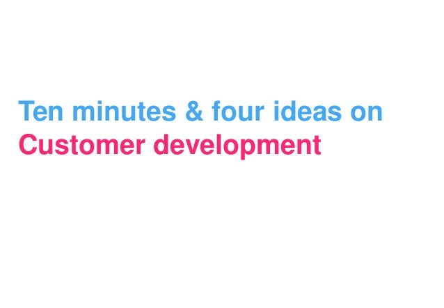 Ten minutes & four ideas onCustomer development