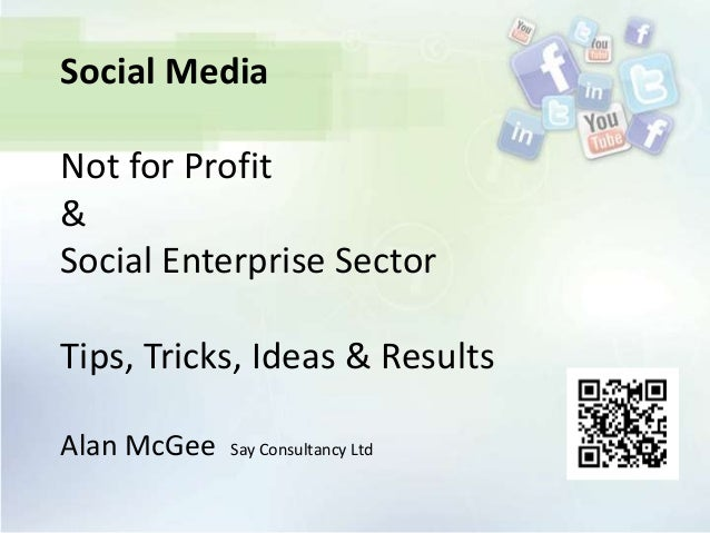 Social MediaNot for Profit&Social Enterprise SectorTips, Tricks, Ideas & ResultsAlan McGee   Say Consultancy Ltd