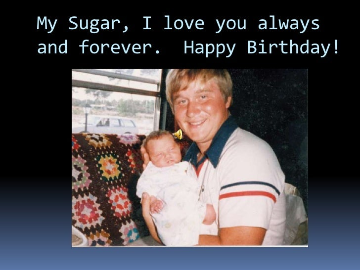 My Sugar, I love you always and forever.  Happy Birthday!<br />