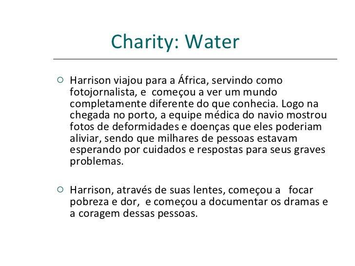 Charity: Water <ul><li>Harrison viajou para a África, servindo como fotojornalista, e  começou a ver um mundo completament...