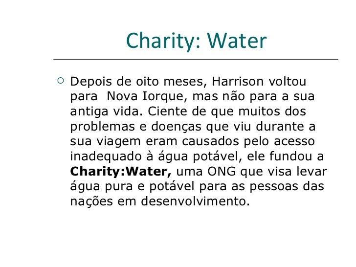 Charity: Water   <ul><li>Depois de oito meses, Harrison voltou para  Nova Iorque, mas não para a sua antiga vida. Ciente d...