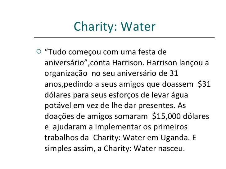"""Charity: Water   <ul><li>"""" Tudo começou com uma festa de aniversário"""",conta Harrison.Harrison lançou a  organização  no s..."""