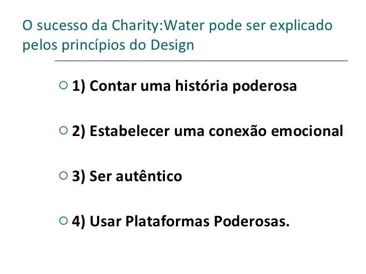 O sucesso da Charity:Water pode ser explicado pelos princípios do Design <ul><li>1) Contar uma história poderosa </li></ul...