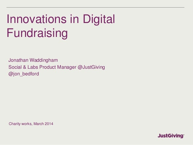 Innovations in Digital Fundraising Jonathan Waddingham Social & Labs Product Manager @JustGiving @jon_bedford Charity work...