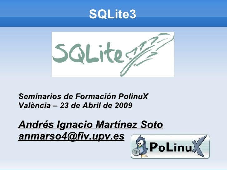 SQLite3     Seminarios de Formación PolinuX València – 23 de Abril de 2009  Andrés Ignacio Martínez Soto anmarso4@fiv.upv....