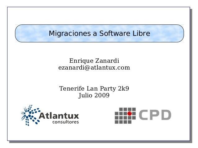 Enrique Zanardi ezanardi@atlantux.com Tenerife Lan Party 2k9 Julio 2009 Migraciones a Software Libre