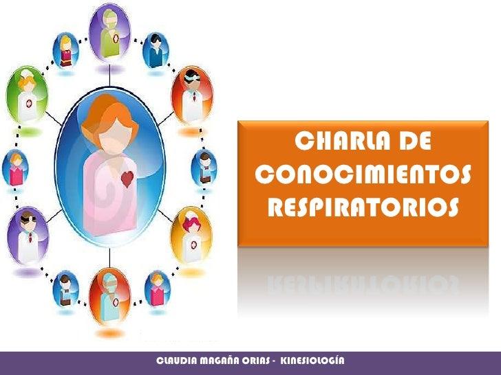 CHARLA DE CONOCIMIENTOS RESPIRATORIOS<br />CLAUDIA MAGAÑA ORIAS -  KINESIOLOGÍA<br />