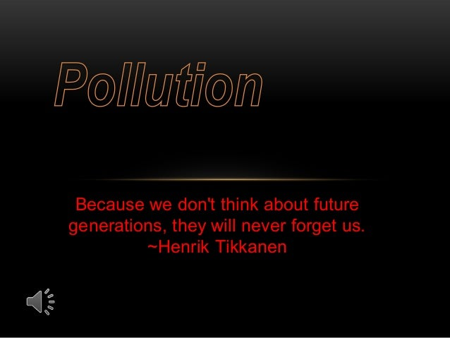 Because we don't think about future generations, they will never forget us. ~Henrik Tikkanen