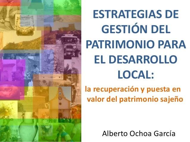 ESTRATEGIAS DE GESTIÓN DEL PATRIMONIO PARA EL DESARROLLO LOCAL: Alberto Ochoa García la recuperación y puesta en valor del...