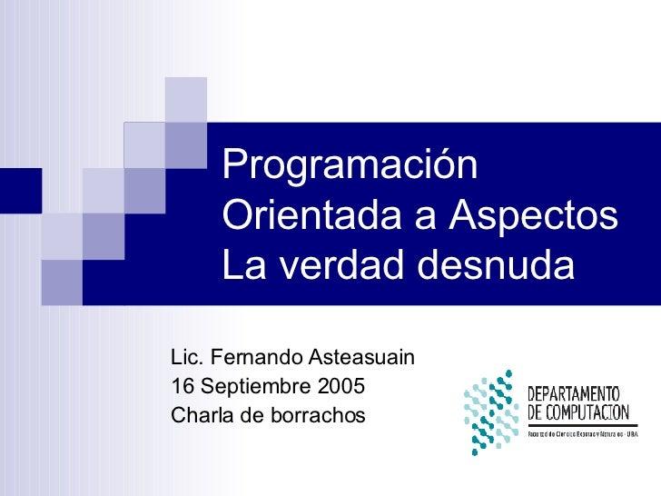 Programación Orientada a Aspectos La verdad desnuda Lic. Fernando Asteasuain 16 Septiembre 2005 Charla de borrachos
