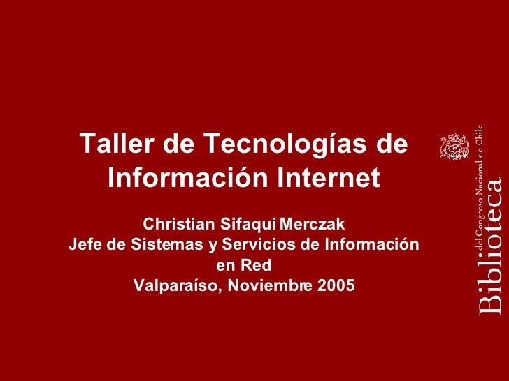 Taller de Tecnologías de Información Internet Christian Sifaqui Merczak Jefe de Sistemas y Servicios de Información en Red...